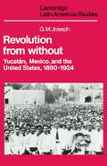 Revolution from Without Yucatan, Mexico, and the United States, 1880-1924