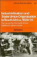 Industrialisation and Trade Union Organization in South Africa, 1924-1955 : The Rise and Fal...