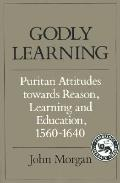 Godly Learning Puritan Attitudes Towards Reason, Learning and Education 1560-1640