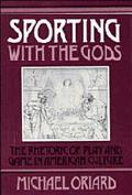 Sporting With the Gods The Rhetoric of Play and Game in American Culture