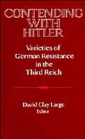 Contending With Hitler Varieties of German Resistance in the Third Reich