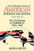 Cambridge History of American Foreign Relations The Globalizing of America, 1913-1945