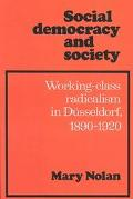 Social Democracy and Society Working Class Radicalism in Dusseldorf, 1890-1920