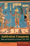 Ambivalent Conquests Maya and Spaniard in Yucatan, 1517-1570