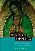 Mexican Phoenix Our Lady of Guadalupe  Image and Tradition Across Five Centuries