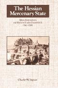 Hessian Mercenary State Ideas, Institutions and Reform Under Frederick Ii, 1760-1785