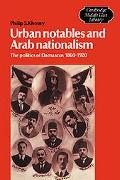 Urban Notables and Arab Nationalism The Politics of Damascus 1860-1920