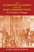 Florentine Academy and the Early Modern State The Discipline of Disegno
