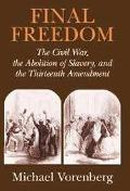 Final Freedom The Civil War, the Abolition of Slavery, and the Thirteenth Amendment