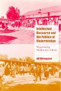 Intellectual Discourse and the Politics of Modernization Negotiating Modernity in Iran