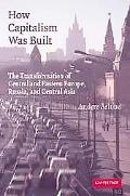How Capitalism Was Built The Transformation of Central and Eastern Europe, Russia, and Centr...