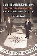 Sharpening Strategic Intelligence Why the CIA Gets It Wrong and What Needs to Be Done to Get...