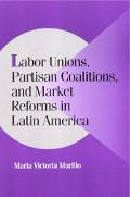 Labor Unions, Partisan Coalitions, and Market Reforms in Latin America