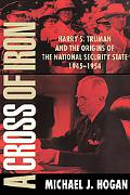 Cross of Iron Harry S. Truman and the Origins of the National Security State, 1945-1954