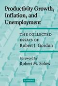 Productivity Growth, Inflation, and Unemployment The Collected Essays of Robert J. Gordon