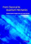 From Classical to Quantum Mechanics An Introduction to the Formalism, Foundations and Applic...