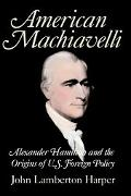 American Machiavelli Alexander Hamilton and the Origins of U.S. Foreign Policy