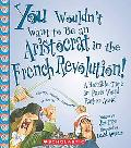 You Wouldn't Want to Be an Aristocrat in the French Revolution! A Horrible Time in Paris You...