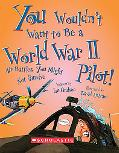 You Wouldn't Want to Be a World War II Pilot!: Air Battles You Might Not Survive (You Wouldn...