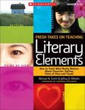 Fresh Takes on Teaching Literary Elements: How to Teach What Really Matters About Character,...