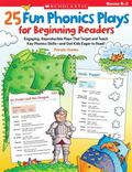 25 Fun Phonics Plays for Beginning Readers: Engaging, Reproducible Plays That Target and Tea...