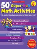 50+ Super-Fun Math Activities: Grade 6: Easy Standards-Based Lessons, Activities, and Reprod...