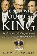 Men Who Would Be King : An Almost Epic Tale of Moguls, Movies, and a Company Called DreamWorks