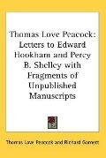 Thomas Love Peacock: Letters to Edward Hookham and Percy B. Shelley with Fragments of Unpubl...