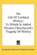 Life of Cardinal Wolsey: To Which Is Added Thomas Churchyard's Tragedy of Wosley