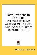 New Creations in Plant Life: An Authoritative Account of the Life and Work of Luther Burbank (1907)