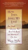 How, Then, Shall We Live? Four Simple Questions That Reveal the Beauty and Meaning of Our Lives