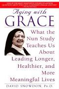 Aging With Grace What the Nun Study Teaches Us About Leading Longer, Healthier, and More Mea...