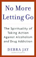 No More Letting Go The Spirituality of Taking Action Against Alcoholism And Drug Addiction