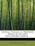 Catulli, Tibulli, et Propertii Opera: Ex Optimis Editiionibus Sedula ... (Latin Edition)