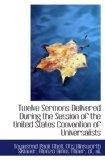 Twelve Sermons Delivered During the Session of the United States Convention of Universalists