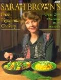 Sarah Brown's Fresh Vegetarian Cookery Over 200 Exciting New Recipes