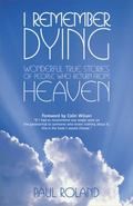 I Remember Dying Wonderful True Stories of People Who Return from Heaven