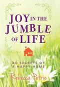 Joy in the Jumble of Life : Thirty Secrets of a Happy Home