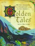 Golden Tales: Myths, Legends and Folktales From Latin America
