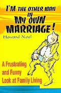 I'm the Other Man in My Own Marriage A Frustrating and Funny Look at Family Living