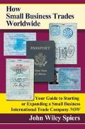 How Small Business Trades Worldwide Your Guide to Starting or Expanding a Small Business Int...