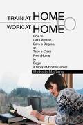 Train at Home to Work at Home How to Get Certified, Earn a Degree, or Take a Class from Home...