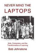 Never Mind the Laptops Kids, Computers, and the Transformation of Learning