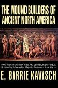 Mound Builders of Ancient North America 4000 Years of American Indian Art, Science, Engineer...
