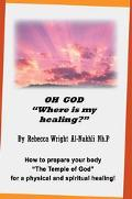 Oh God Where Is My Healing? How To Prepare Your Body The Temple Of God For A Physical And Sp...