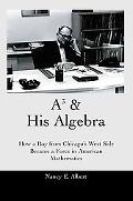 A3 & His Algebra How A Boy From Chicago's West Side Became A Force In American Mathematics