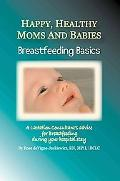 Happy, Healthy Moms And Babies Breastfeeding Basics. a Lactation Consultant's Advice for Bre...