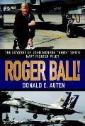 Roger Ball!: The Odyssey of John Monroe Hawk Smith Navy Fighter Pilot