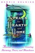 Simple Spells for Hearth and Home Ancient Practices for Creating Harmony, Peace, and Abundance