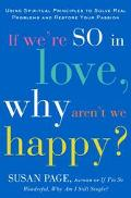 If We're So In Love, Why Aren't We Happy?: Using Spiritual Principles To Solve Real Problems...
